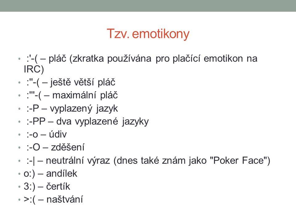 Tzv. emotikony :'-( – pláč (zkratka používána pro plačící emotikon na IRC) :''-( – ještě větší pláč :'''-( – maximální pláč :-P – vyplazený jazyk :-PP
