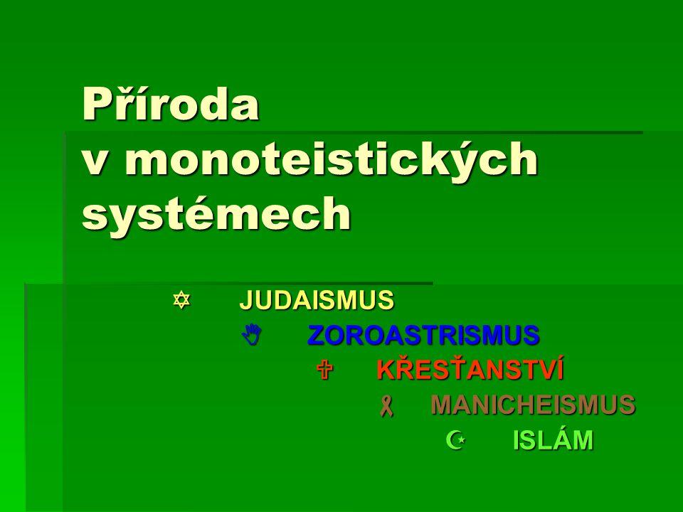 Příroda v monoteistických systémech  JUDAISMUS  ZOROASTRISMUS  KŘESŤANSTVÍ  KŘESŤANSTVÍ  MANICHEISMUS  MANICHEISMUS  ISLÁM