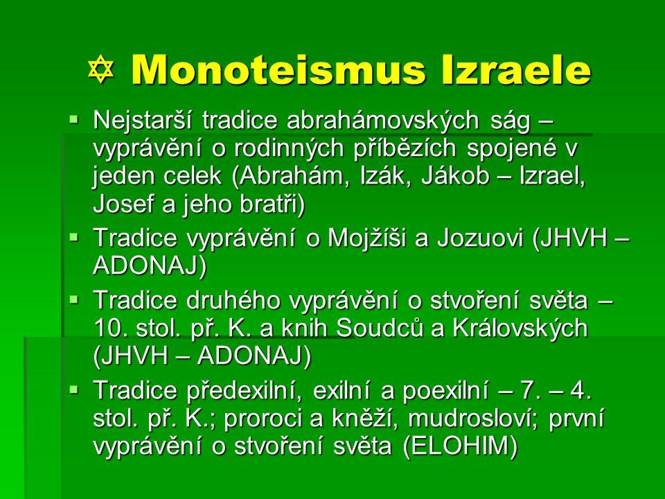  Monoteismus Izraele  Nejstarší tradice abrahámovských ság – vyprávění o rodinných příbězích spojené v jeden celek (Abrahám, Izák, Jákob – Izrael, Josef a jeho bratři)  Tradice vyprávění o Mojžíši a Jozuovi (JHVH – ADONAJ)  Tradice druhého vyprávění o stvoření světa – 10.