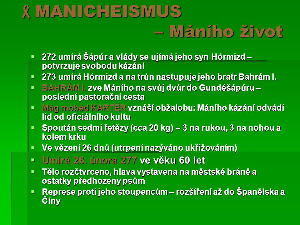  MANICHEISMUS – Máního život  272 umírá Šápúr a vlády se ujímá jeho syn Hórmizd – potvrzuje svobodu kázání  273 umírá Hórmizd a na trůn nastupuje jeho bratr Bahrám I.