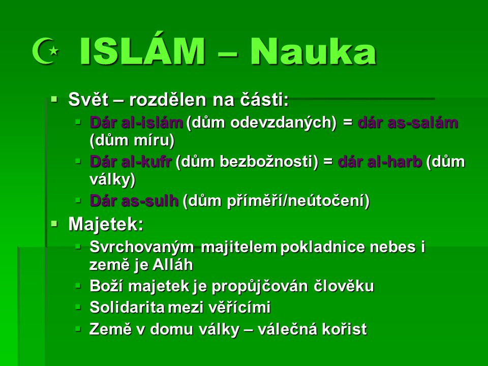  ISLÁM – Nauka  Svět – rozdělen na části:  Dár al-islám (dům odevzdaných) = dár as-salám (dům míru)  Dár al-kufr (dům bezbožnosti) = dár al-harb (dům války)  Dár as-sulh (dům příměří/neútočení)  Majetek:  Svrchovaným majitelem pokladnice nebes i země je Alláh  Boží majetek je propůjčován člověku  Solidarita mezi věřícími  Země v domu války – válečná kořist