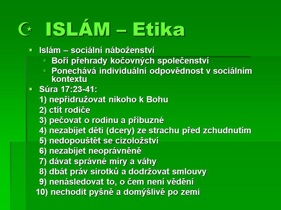  ISLÁM – Etika  Islám – sociální náboženství  Boří přehrady kočovných společenství  Ponechává individuální odpovědnost v sociálním kontextu  Súra 17:23-41: 1) nepřidružovat nikoho k Bohu 2) ctít rodiče 3) pečovat o rodinu a příbuzné 4) nezabíjet děti (dcery) ze strachu před zchudnutím 5) nedopouštět se cizoložství 6) nezabíjet neoprávněně 7) dávat správné míry a váhy 8) dbát práv sirotků a dodržovat smlouvy 9) nenásledovat to, o čem není vědění 10) nechodit pyšně a domýšlivě po zemi 10) nechodit pyšně a domýšlivě po zemi