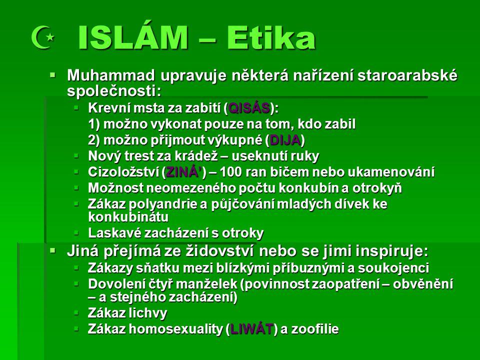  ISLÁM – Etika  Muhammad upravuje některá nařízení staroarabské společnosti:  Krevní msta za zabití (QISÁS): 1) možno vykonat pouze na tom, kdo zabil 2) možno přijmout výkupné (DIJA)  Nový trest za krádež – useknutí ruky  Cizoložství (ZINÁ') – 100 ran bičem nebo ukamenování  Možnost neomezeného počtu konkubín a otrokyň  Zákaz polyandrie a půjčování mladých dívek ke konkubinátu  Laskavé zacházení s otroky  Jiná přejímá ze židovství nebo se jimi inspiruje:  Zákazy sňatku mezi blízkými příbuznými a soukojenci  Dovolení čtyř manželek (povinnost zaopatření – obvěnění – a stejného zacházení)  Zákaz lichvy  Zákaz homosexuality (LIWÁT) a zoofilie