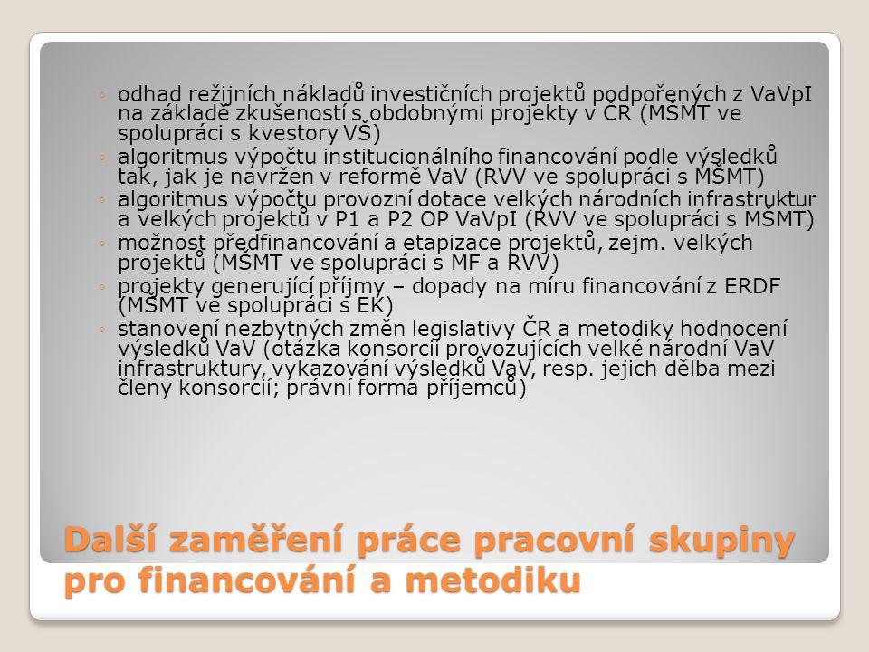 Další zaměření práce pracovní skupiny pro financování a metodiku ◦odhad režijních nákladů investičních projektů podpořených z VaVpI na základě zkušeností s obdobnými projekty v ČR (MŠMT ve spolupráci s kvestory VŠ) ◦algoritmus výpočtu institucionálního financování podle výsledků tak, jak je navržen v reformě VaV (RVV ve spolupráci s MŠMT) ◦algoritmus výpočtu provozní dotace velkých národních infrastruktur a velkých projektů v P1 a P2 OP VaVpI (RVV ve spolupráci s MŠMT) ◦možnost předfinancování a etapizace projektů, zejm.