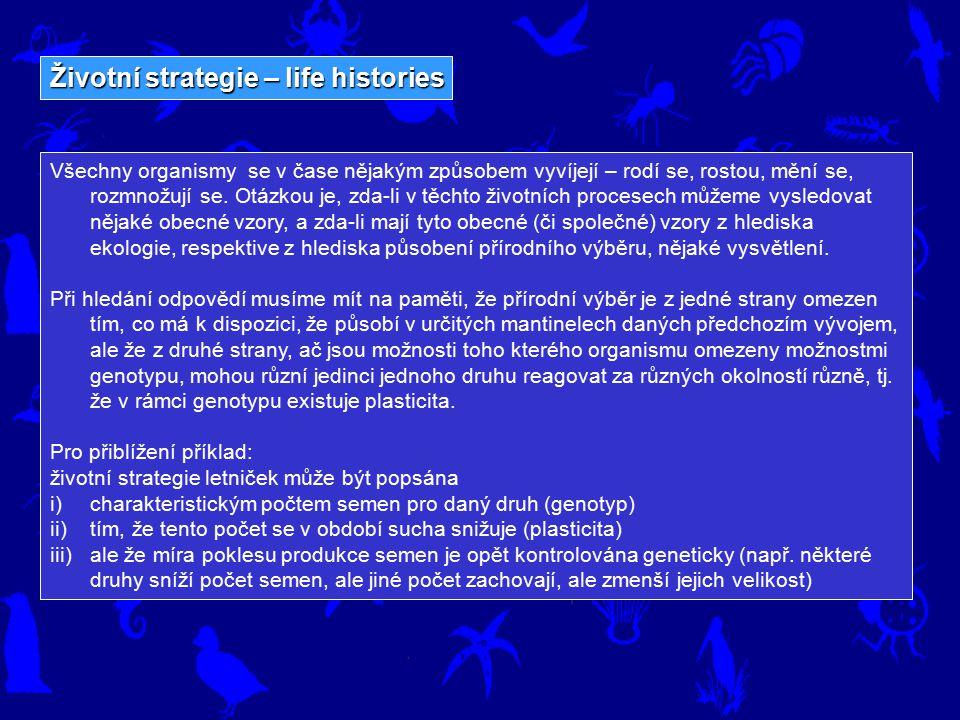 Životní strategie – life histories Všechny organismy se v čase nějakým způsobem vyvíjejí – rodí se, rostou, mění se, rozmnožují se. Otázkou je, zda-li