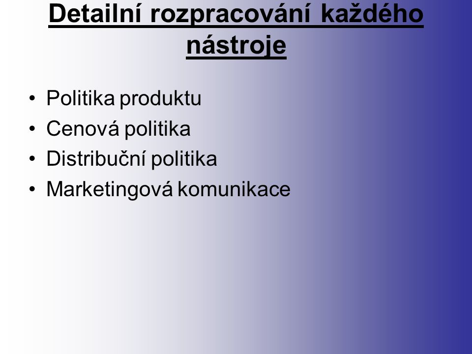 Detailní rozpracování každého nástroje Politika produktu Cenová politika Distribuční politika Marketingová komunikace