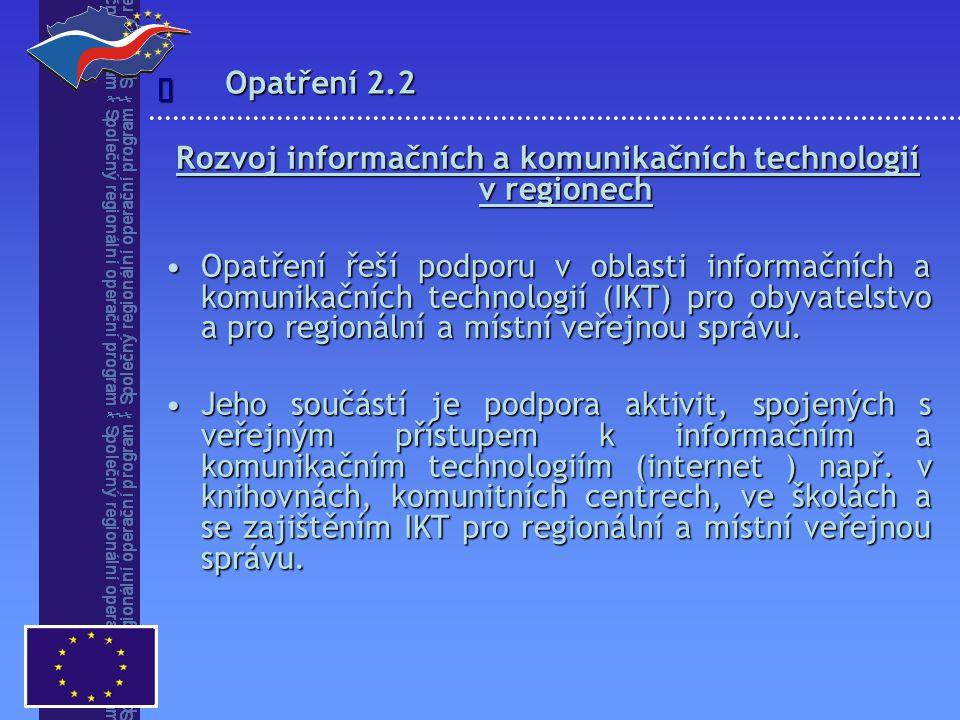 Opatření 2.2  Rozvoj informačních a komunikačních technologií v regionech Opatření řeší podporu v oblasti informačních a komunikačních technologií (IKT) pro obyvatelstvo a pro regionální a místní veřejnou správu.Opatření řeší podporu v oblasti informačních a komunikačních technologií (IKT) pro obyvatelstvo a pro regionální a místní veřejnou správu.