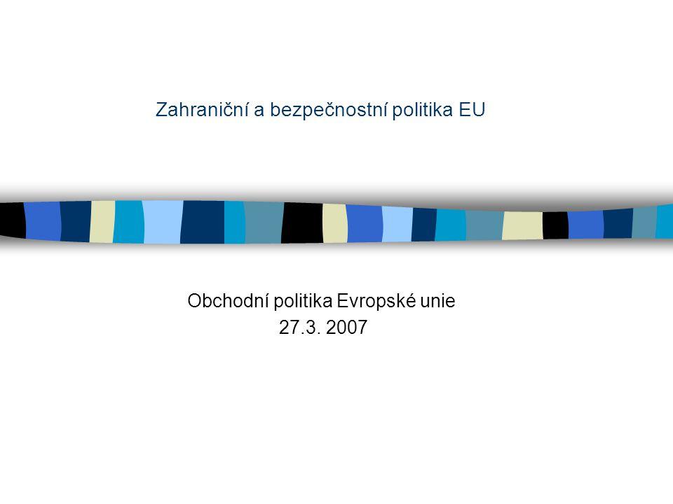 Zahraniční a bezpečnostní politika EU Obchodní politika Evropské unie 27.3. 2007