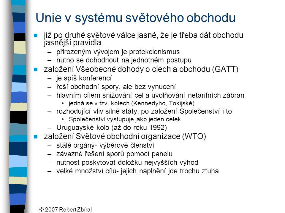 © 2007 Robert Zbíral Unie v systému světového obchodu již po druhé světové válce jasné, že je třeba dát obchodu jasnější pravidla –přirozeným vývojem