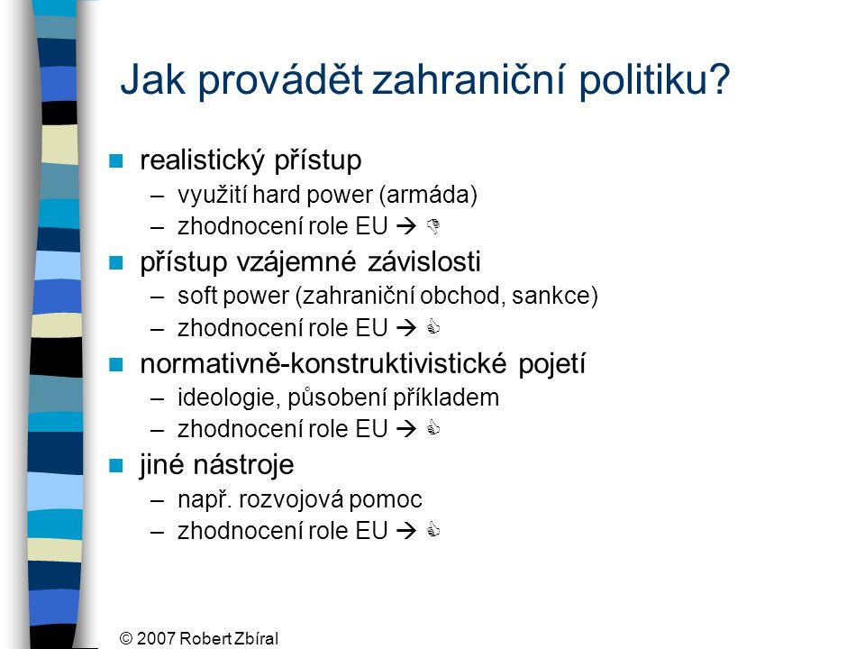© 2007 Robert Zbíral Jak provádět zahraniční politiku? realistický přístup –využití hard power (armáda) –zhodnocení role EU   přístup vzájemné závis