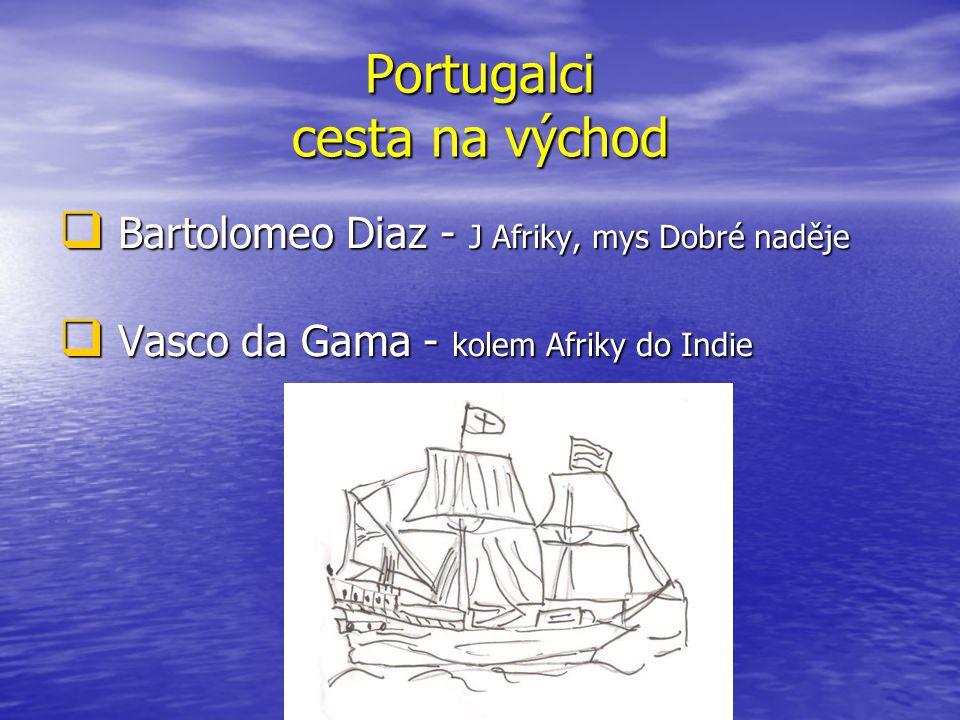 Portugalci cesta na východ  Bartolomeo Diaz - J Afriky, mys Dobré naděje  Vasco da Gama - kolem Afriky do Indie