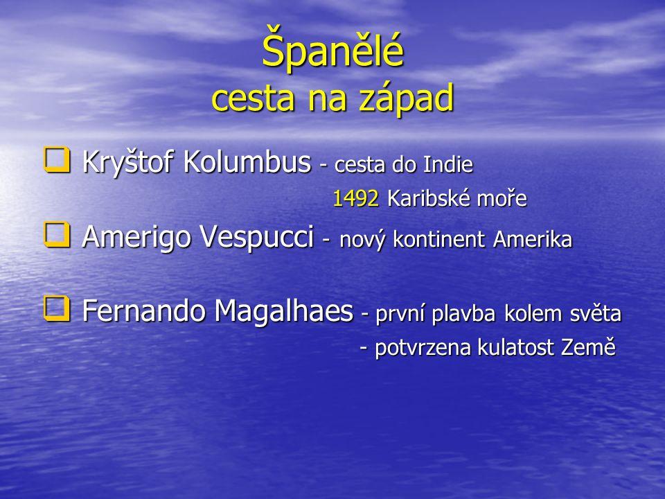 Španělé cesta na západ  Kryštof Kolumbus - cesta do Indie 1492 Karibské moře 1492 Karibské moře  Amerigo Vespucci - nový kontinent Amerika  Fernand