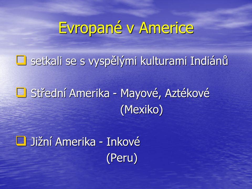 Evropané v Americe  setkali se s vyspělými kulturami Indiánů  Střední Amerika - Mayové, Aztékové (Mexiko) (Mexiko)  Jižní Amerika - Inkové (Peru) (
