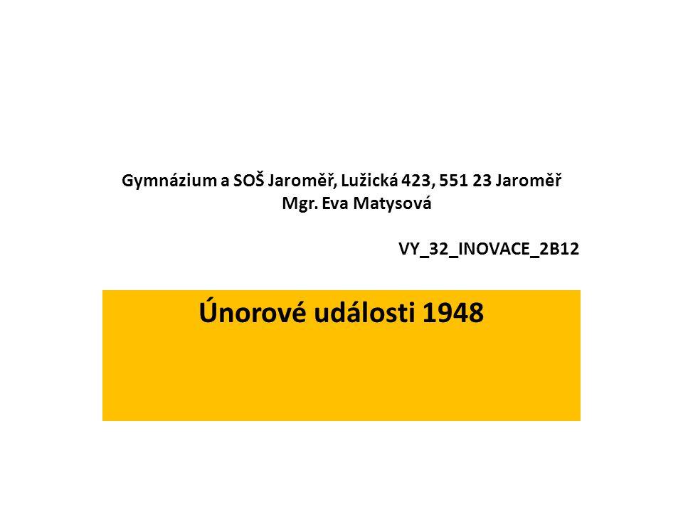 Gymnázium a SOŠ Jaroměř, Lužická 423, 551 23 Jaroměř Mgr. Eva Matysová VY_32_INOVACE_2B12 Únorové události 1948