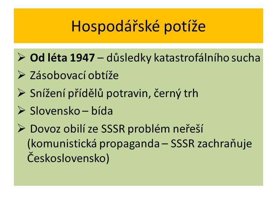 Hospodářské potíže  Od léta 1947 – důsledky katastrofálního sucha  Zásobovací obtíže  Snížení přídělů potravin, černý trh  Slovensko – bída  Dovo
