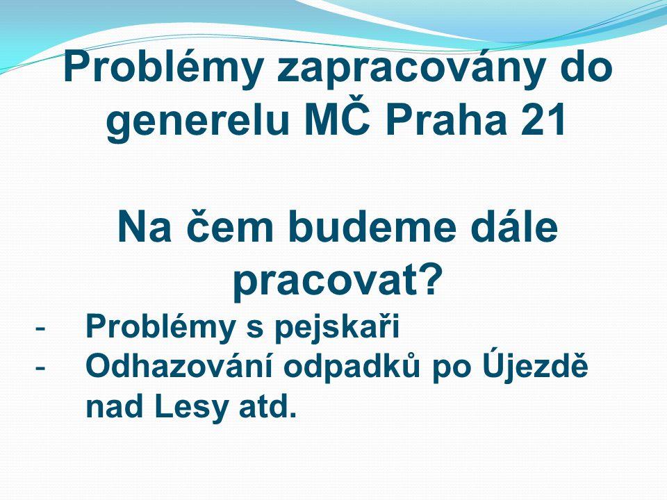 Problémy zapracovány do generelu MČ Praha 21 Na čem budeme dále pracovat? -Problémy s pejskaři -Odhazování odpadků po Újezdě nad Lesy atd.