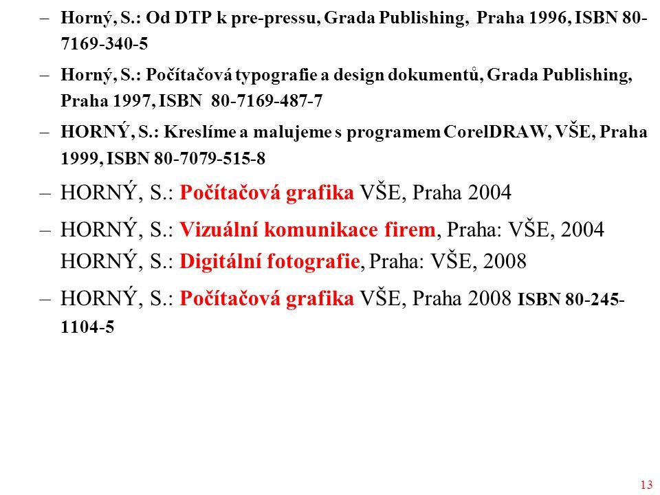 13 –Horný, S.: Od DTP k pre-pressu, Grada Publishing, Praha 1996, ISBN 80- 7169-340-5 –Horný, S.: Počítačová typografie a design dokumentů, Grada Publishing, Praha 1997, ISBN 80-7169-487-7 –HORNÝ, S.: Kreslíme a malujeme s programem CorelDRAW, VŠE, Praha 1999, ISBN 80-7079-515-8 –HORNÝ, S.: Počítačová grafika VŠE, Praha 2004 –HORNÝ, S.: Vizuální komunikace firem, Praha: VŠE, 2004 HORNÝ, S.: Digitální fotografie, Praha: VŠE, 2008 –HORNÝ, S.: Počítačová grafika VŠE, Praha 2008 ISBN 80-245- 1104-5
