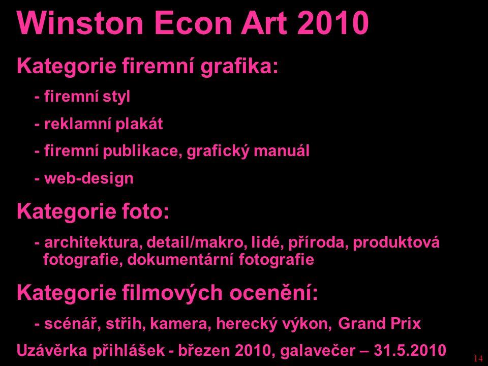 14 Winston Econ Art 2010 Kategorie firemní grafika: - firemní styl - reklamní plakát - firemní publikace, grafický manuál - web-design Kategorie foto: - architektura, detail/makro, lidé, příroda, produktová fotografie, dokumentární fotografie Kategorie filmových ocenění: - scénář, střih, kamera, herecký výkon, Grand Prix Uzávěrka přihlášek - březen 2010, galavečer – 31.5.2010