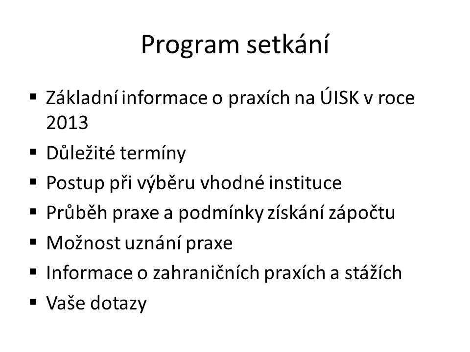 Program setkání  Základní informace o praxích na ÚISK v roce 2013  Důležité termíny  Postup při výběru vhodné instituce  Průběh praxe a podmínky získání zápočtu  Možnost uznání praxe  Informace o zahraničních praxích a stážích  Vaše dotazy