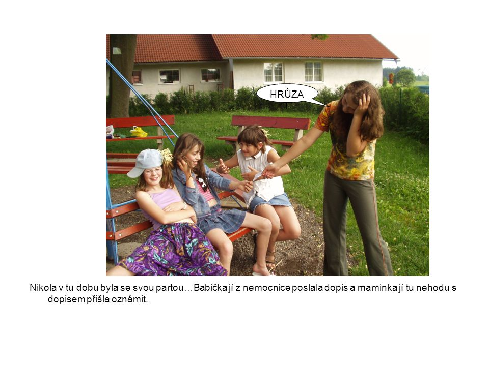 Nikola v tu dobu byla se svou partou…Babička jí z nemocnice poslala dopis a maminka jí tu nehodu s dopisem přišla oznámit. HRŮZA !