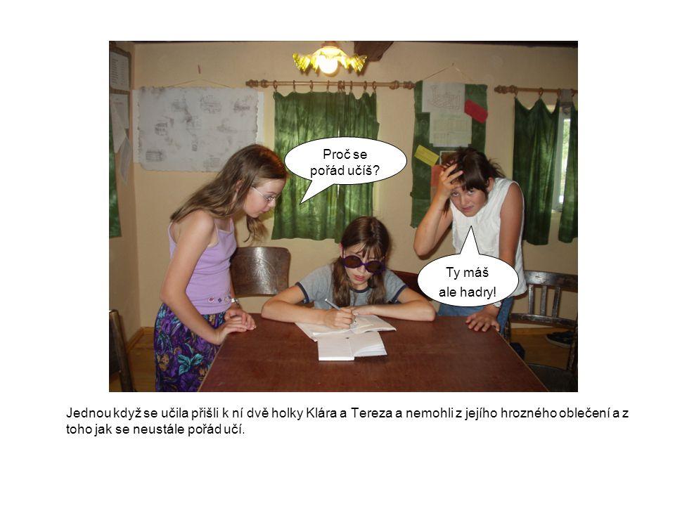 Jednou když se učila přišli k ní dvě holky Klára a Tereza a nemohli z jejího hrozného oblečení a z toho jak se neustále pořád učí. Proč se pořád učíš?