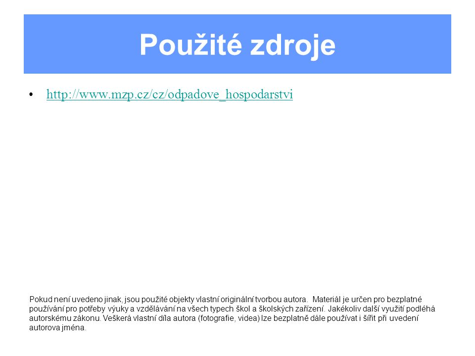 Použité zdroje http://www.mzp.cz/cz/odpadove_hospodarstvi Pokud není uvedeno jinak, jsou použité objekty vlastní originální tvorbou autora.