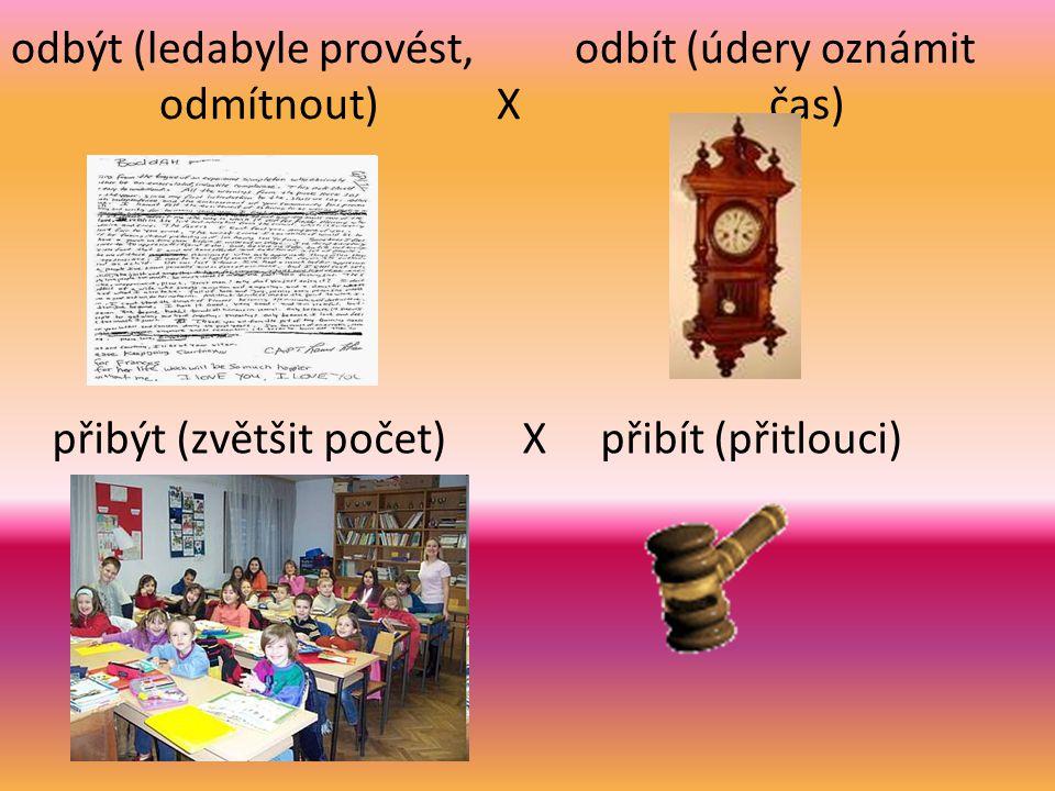 odbýt (ledabyle provést, odbít (údery oznámit odmítnout) X čas) přibýt (zvětšit počet) X přibít (přitlouci)
