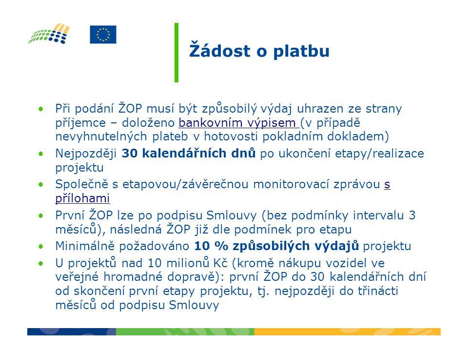 Žádost o platbu Při podání ŽOP musí být způsobilý výdaj uhrazen ze strany příjemce – doloženo bankovním výpisem (v případě nevyhnutelných plateb v hotovosti pokladním dokladem)bankovním výpisem Nejpozději 30 kalendářních dnů po ukončení etapy/realizace projektu Společně s etapovou/závěrečnou monitorovací zprávou s přílohamis přílohami První ŽOP lze po podpisu Smlouvy (bez podmínky intervalu 3 měsíců), následná ŽOP již dle podmínek pro etapu Minimálně požadováno 10 % způsobilých výdajů projektu U projektů nad 10 milionů Kč (kromě nákupu vozidel ve veřejné hromadné dopravě): první ŽOP do 30 kalendářních dní od skončení první etapy projektu, tj.