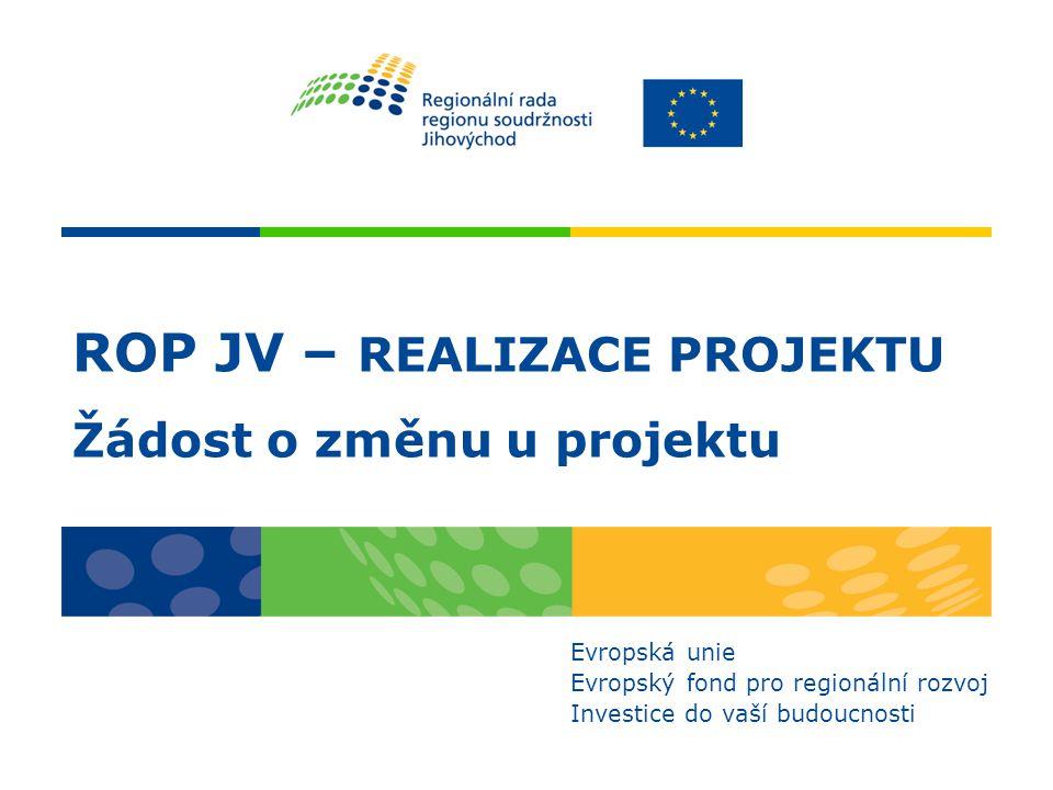 ROP JV – REALIZACE PROJEKTU Žádost o změnu u projektu Evropská unie Evropský fond pro regionální rozvoj Investice do vaší budoucnosti