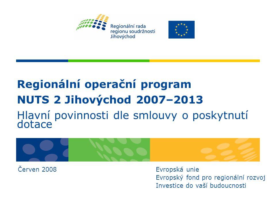 Regionální operační program NUTS 2 Jihovýchod 2007–2013 Hlavní povinnosti dle smlouvy o poskytnutí dotace Červen 2008Evropská unie Evropský fond pro regionální rozvoj Investice do vaší budoucnosti