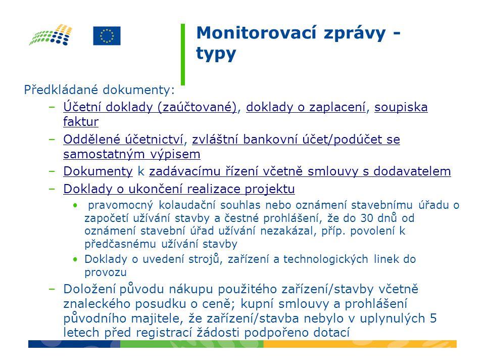 Monitorovací zprávy - typy Předkládané dokumenty: –Účetní doklady (zaúčtované), doklady o zaplacení, soupiska fakturÚčetní doklady (zaúčtované)doklady o zaplacenísoupiska faktur –Oddělené účetnictví, zvláštní bankovní účet/podúčet se samostatným výpisemOddělené účetnictvízvláštní bankovní účet/podúčet se samostatným výpisem –Dokumenty k zadávacímu řízení včetně smlouvy s dodavatelemDokumentyzadávacímu řízení včetně smlouvy s dodavatelem –Doklady o ukončení realizace projektuDoklady o ukončení realizace projektu pravomocný kolaudační souhlas nebo oznámení stavebnímu úřadu o započetí užívání stavby a čestné prohlášení, že do 30 dnů od oznámení stavební úřad užívání nezakázal, příp.