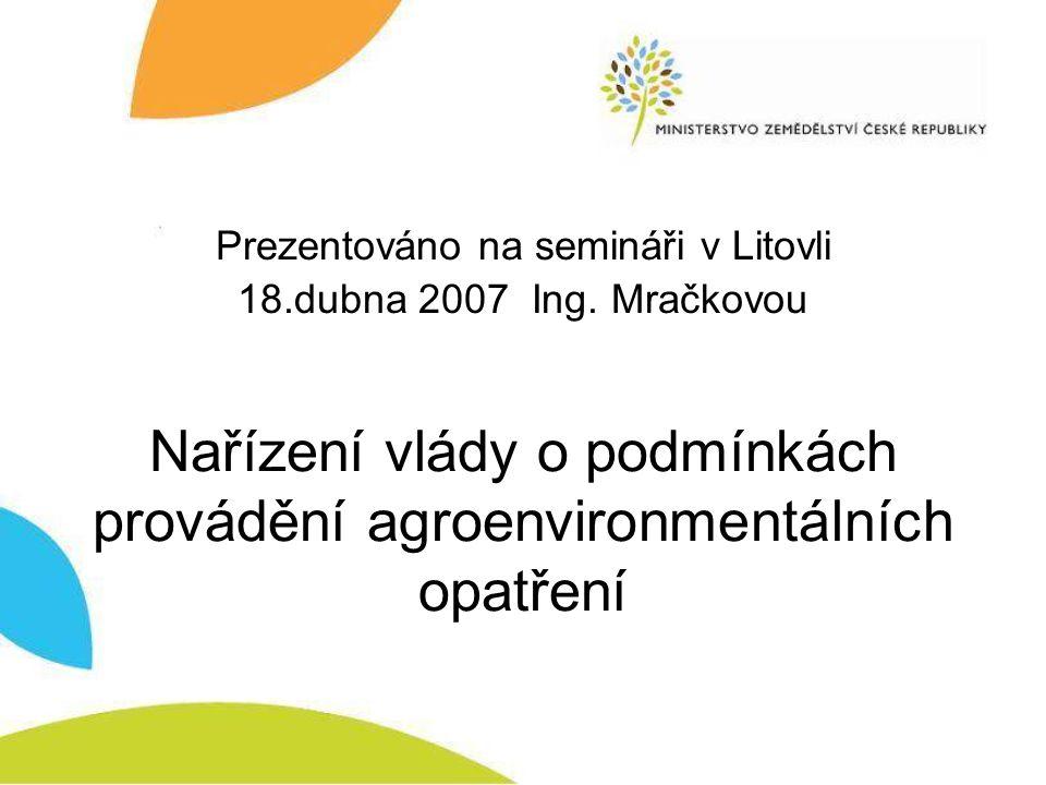 Nařízení vlády o podmínkách provádění agroenvironmentálních opatření Prezentováno na semináři v Litovli 18.dubna 2007 Ing. Mračkovou