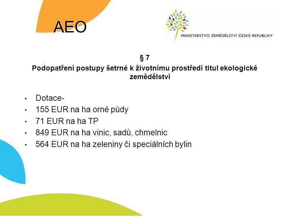 AEO § 7 Podopatření postupy šetrné k životnímu prostředí titul ekologické zemědělství Dotace- 155 EUR na ha orné půdy 71 EUR na ha TP 849 EUR na ha vinic, sadů, chmelnic 564 EUR na ha zeleniny či speciálních bylin