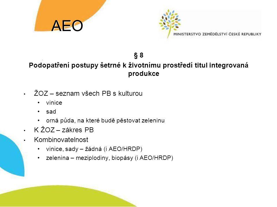 AEO § 8 Podopatření postupy šetrné k životnímu prostředí titul integrovaná produkce ŽOZ – seznam všech PB s kulturou vinice sad orná půda, na které budě pěstovat zeleninu K ŽOZ – zákres PB Kombinovatelnost vinice, sady – žádná (i AEO/HRDP) zelenina – meziplodiny, biopásy (i AEO/HRDP)