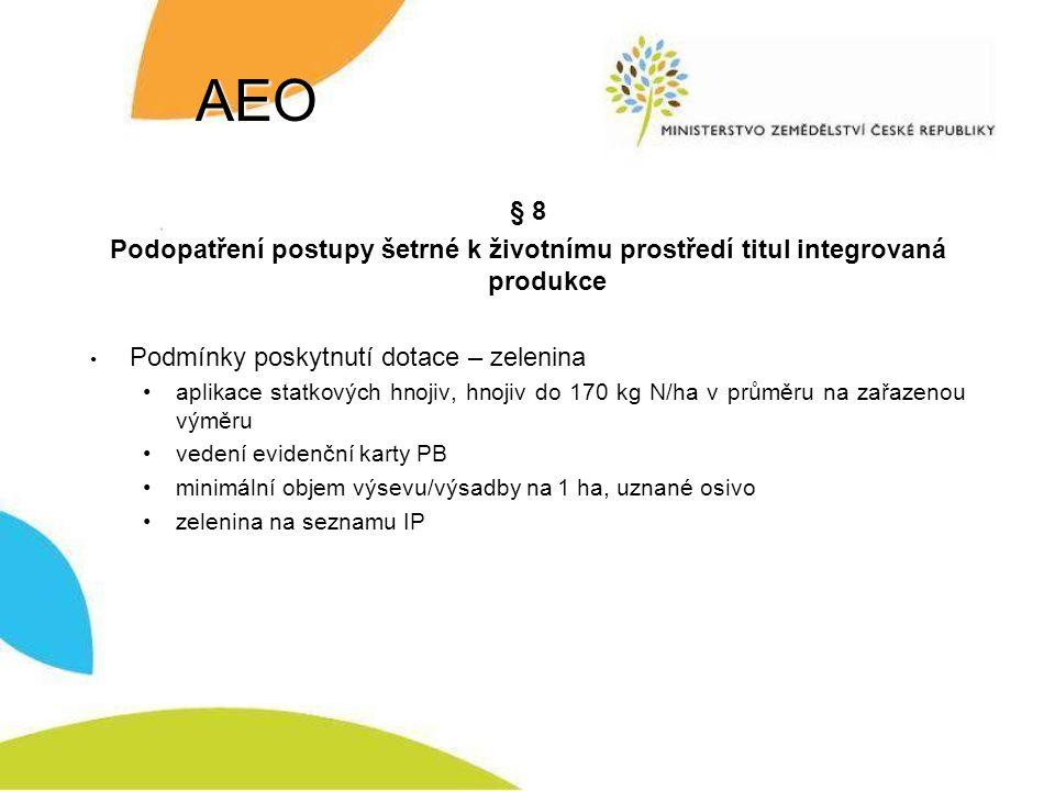 AEO § 8 Podopatření postupy šetrné k životnímu prostředí titul integrovaná produkce Podmínky poskytnutí dotace – zelenina aplikace statkových hnojiv, hnojiv do 170 kg N/ha v průměru na zařazenou výměru vedení evidenční karty PB minimální objem výsevu/výsadby na 1 ha, uznané osivo zelenina na seznamu IP