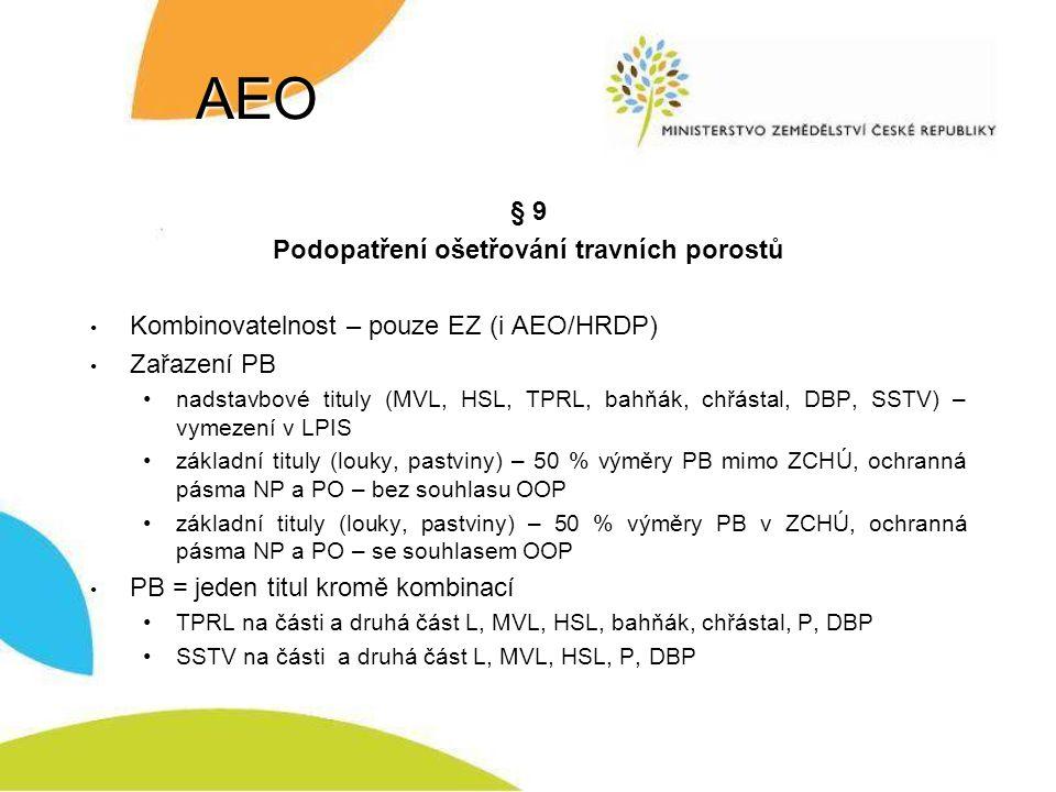 AEO § 9 Podopatření ošetřování travních porostů Kombinovatelnost – pouze EZ (i AEO/HRDP) Zařazení PB nadstavbové tituly (MVL, HSL, TPRL, bahňák, chřástal, DBP, SSTV) – vymezení v LPIS základní tituly (louky, pastviny) – 50 % výměry PB mimo ZCHÚ, ochranná pásma NP a PO – bez souhlasu OOP základní tituly (louky, pastviny) – 50 % výměry PB v ZCHÚ, ochranná pásma NP a PO – se souhlasem OOP PB = jeden titul kromě kombinací TPRL na části a druhá část L, MVL, HSL, bahňák, chřástal, P, DBP SSTV na části a druhá část L, MVL, HSL, P, DBP