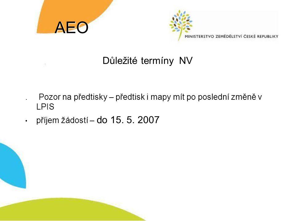 AEO Důležité termíny NV. Pozor na předtisky – předtisk i mapy mít po poslední změně v LPIS příjem žádostí – do 15. 5. 2007