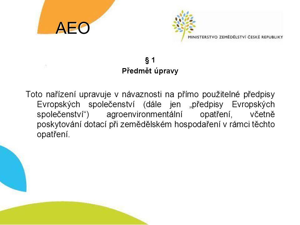 """AEO § 1 Předmět úpravy Toto nařízení upravuje v návaznosti na přímo použitelné předpisy Evropských společenství (dále jen """"předpisy Evropských společenství ) agroenvironmentální opatření, včetně poskytování dotací při zemědělském hospodaření v rámci těchto opatření."""