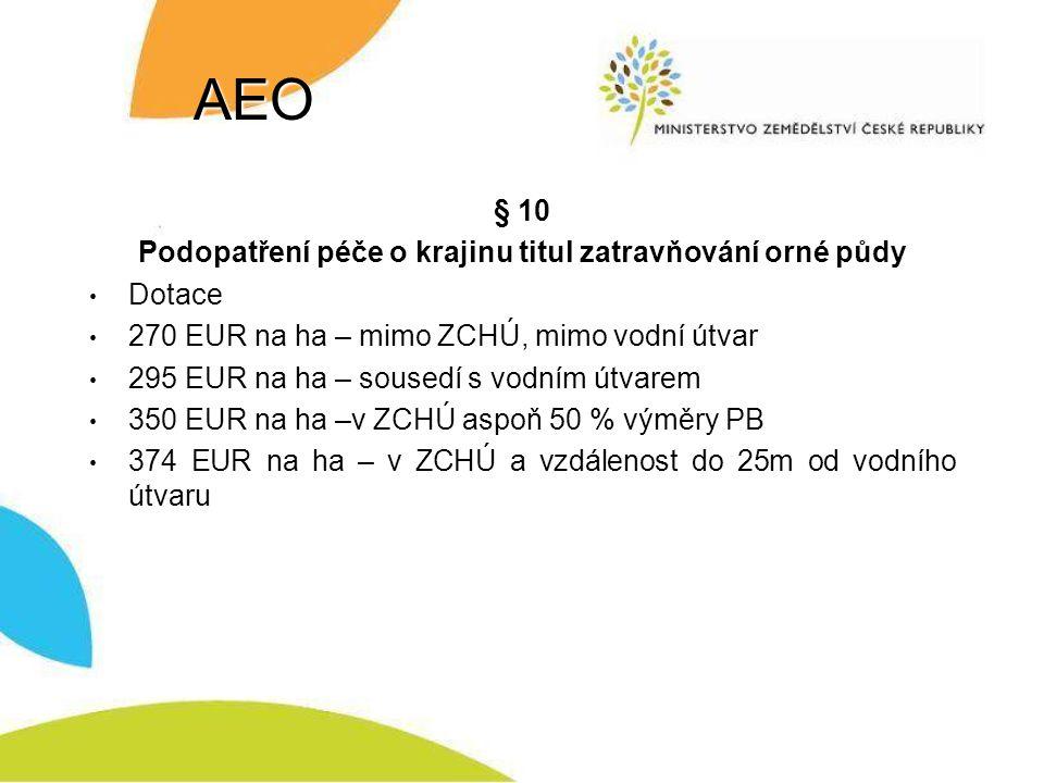 AEO § 10 Podopatření péče o krajinu titul zatravňování orné půdy Dotace 270 EUR na ha – mimo ZCHÚ, mimo vodní útvar 295 EUR na ha – sousedí s vodním útvarem 350 EUR na ha –v ZCHÚ aspoň 50 % výměry PB 374 EUR na ha – v ZCHÚ a vzdálenost do 25m od vodního útvaru