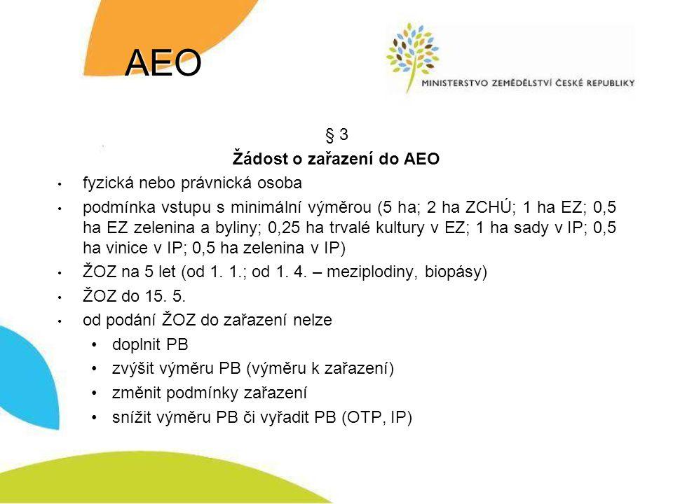 AEO § 3 Žádost o zařazení do AEO fyzická nebo právnická osoba podmínka vstupu s minimální výměrou (5 ha; 2 ha ZCHÚ; 1 ha EZ; 0,5 ha EZ zelenina a byliny; 0,25 ha trvalé kultury v EZ; 1 ha sady v IP; 0,5 ha vinice v IP; 0,5 ha zelenina v IP) ŽOZ na 5 let (od 1.