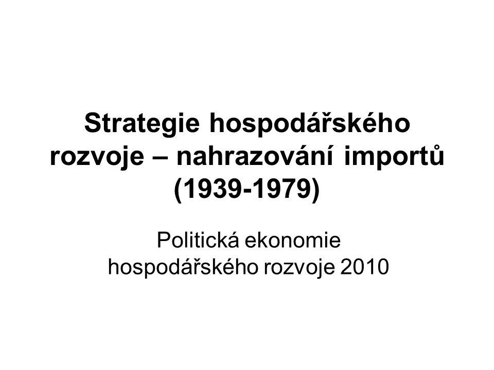 Strategie hospodářského rozvoje – nahrazování importů (1939-1979) Politická ekonomie hospodářského rozvoje 2010