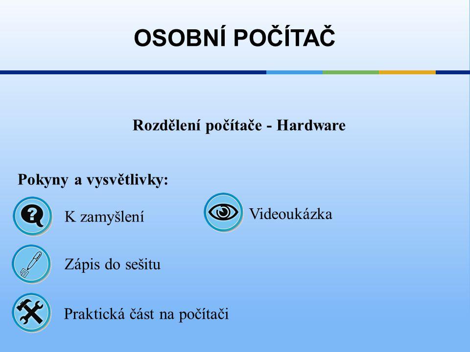 Rozdělení počítače - Hardware OSOBNÍ POČÍTAČ Pokyny a vysvětlivky: Zápis do sešitu K zamyšlení Praktická část na počítači Videoukázka