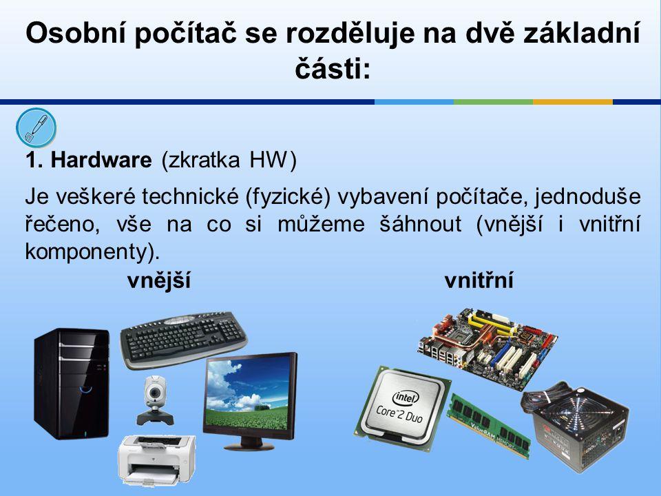 1. Hardware (zkratka HW) Osobní počítač se rozděluje na dvě základní části: Je veškeré technické (fyzické) vybavení počítače, jednoduše řečeno, vše na