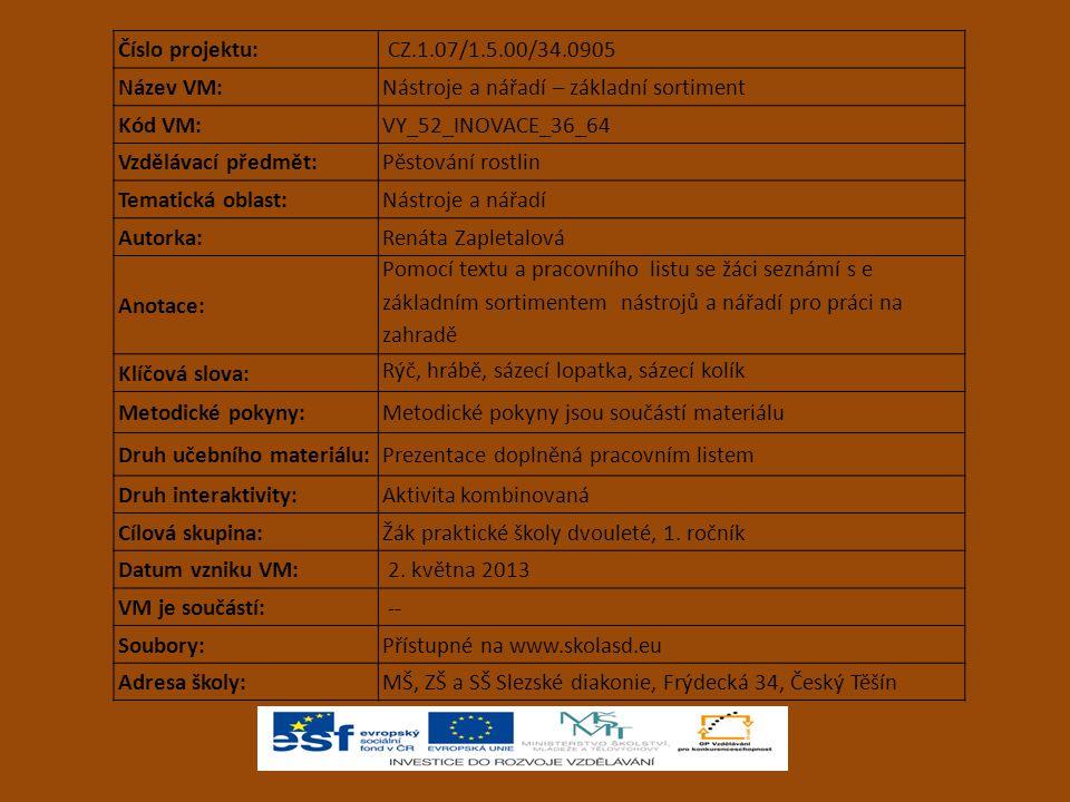 Číslo projektu: CZ.1.07/1.5.00/34.0905 Název VM:Nástroje a nářadí – základní sortiment Kód VM:VY_52_INOVACE_36_64 Vzdělávací předmět:Pěstování rostlin Tematická oblast:Nástroje a nářadí Autorka:Renáta Zapletalová Anotace: Pomocí textu a pracovního listu se žáci seznámí s e základním sortimentem nástrojů a nářadí pro práci na zahradě Klíčová slova: Rýč, hrábě, sázecí lopatka, sázecí kolík Metodické pokyny:Metodické pokyny jsou součástí materiálu Druh učebního materiálu:Prezentace doplněná pracovním listem Druh interaktivity:Aktivita kombinovaná Cílová skupina:Žák praktické školy dvouleté, 1.