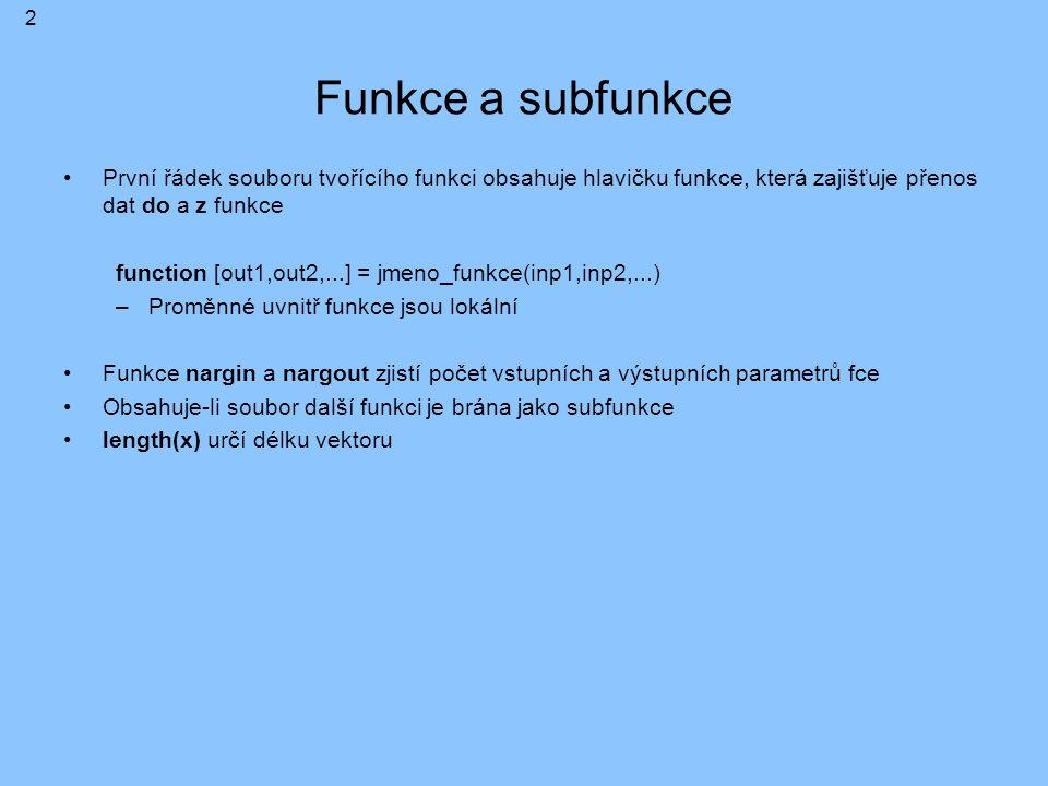 Funkce a subfunkce První řádek souboru tvořícího funkci obsahuje hlavičku funkce, která zajišťuje přenos dat do a z funkce function [out1,out2,...] = jmeno_funkce(inp1,inp2,...) –Proměnné uvnitř funkce jsou lokální Funkce nargin a nargout zjistí počet vstupních a výstupních parametrů fce Obsahuje-li soubor další funkci je brána jako subfunkce length(x) určí délku vektoru 2