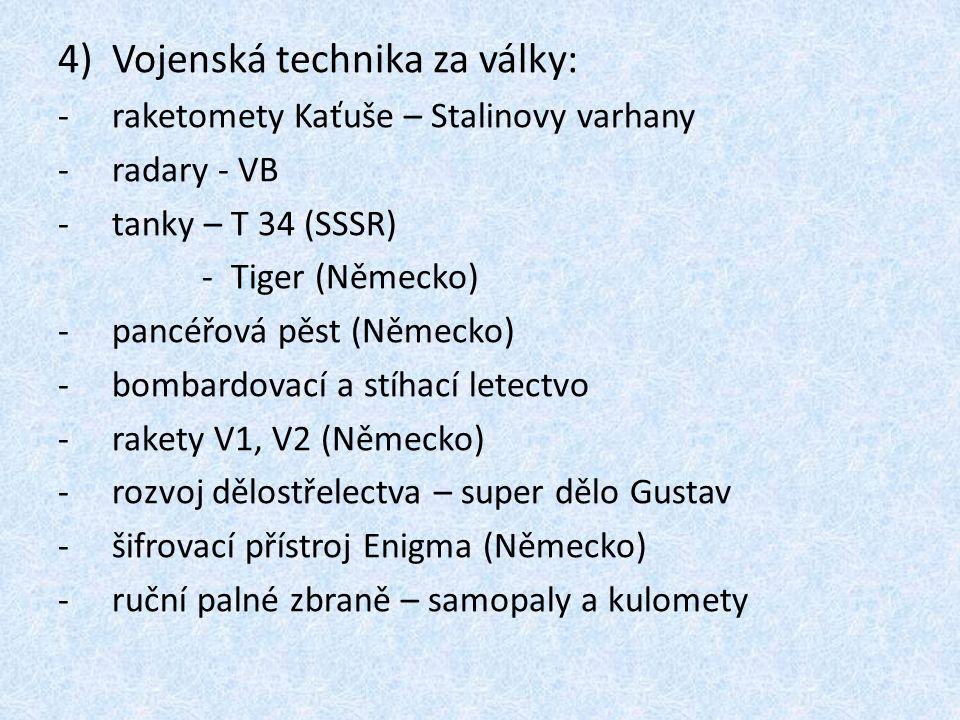 4)Vojenská technika za války: -raketomety Kaťuše – Stalinovy varhany -radary - VB -tanky – T 34 (SSSR) - Tiger (Německo) -pancéřová pěst (Německo) -bombardovací a stíhací letectvo -rakety V1, V2 (Německo) -rozvoj dělostřelectva – super dělo Gustav -šifrovací přístroj Enigma (Německo) -ruční palné zbraně – samopaly a kulomety