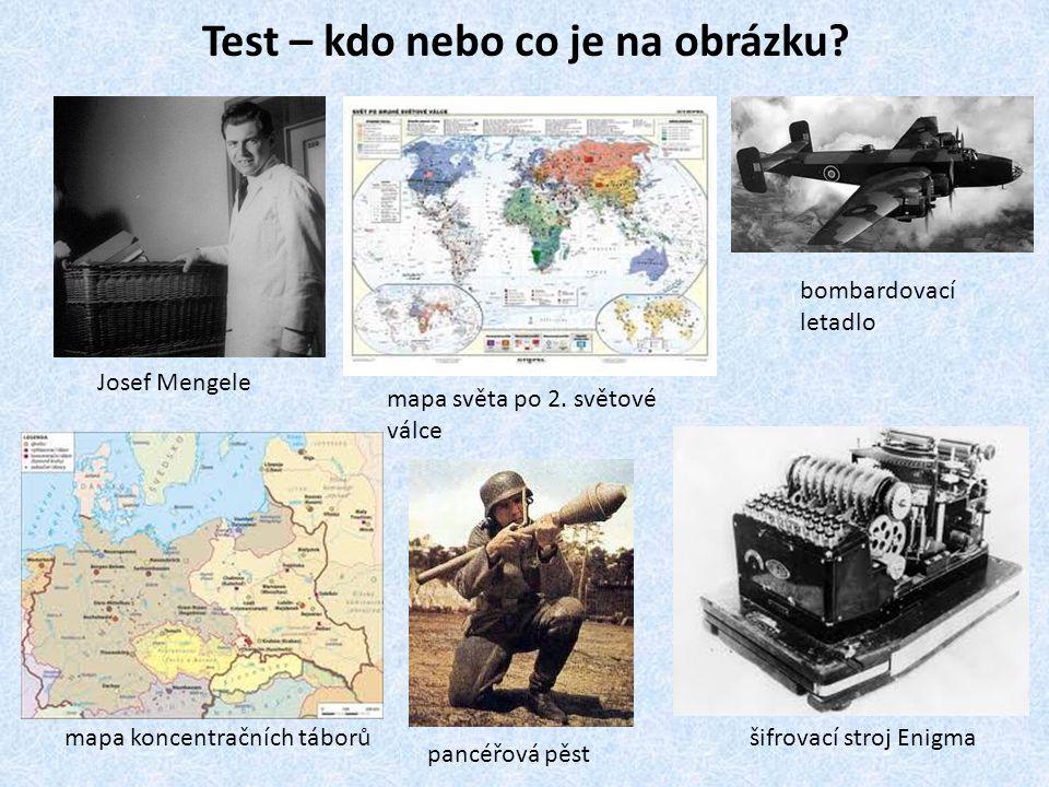 Test – kdo nebo co je na obrázku? Josef Mengele mapa světa po 2. světové válce bombardovací letadlo mapa koncentračních táborů pancéřová pěst šifrovac