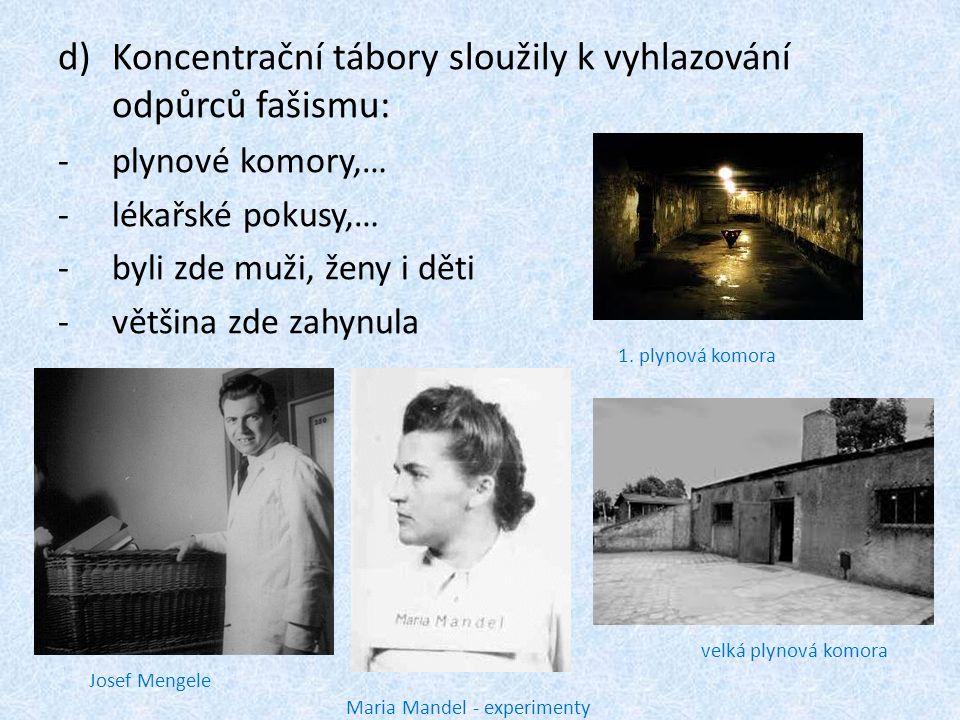 d)Koncentrační tábory sloužily k vyhlazování odpůrců fašismu: -plynové komory,… -lékařské pokusy,… -byli zde muži, ženy i děti -většina zde zahynula 1.