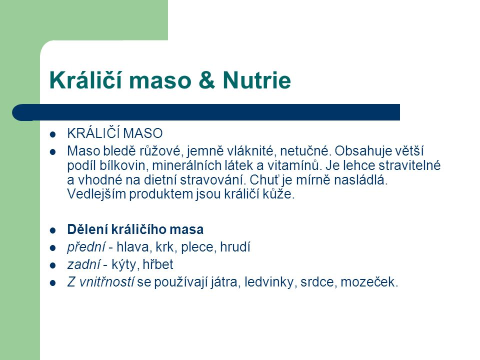 Králičí maso & Nutrie KRÁLIČÍ MASO Maso bledě růžové, jemně vláknité, netučné. Obsahuje větší podíl bílkovin, minerálních látek a vitamínů. Je lehce s