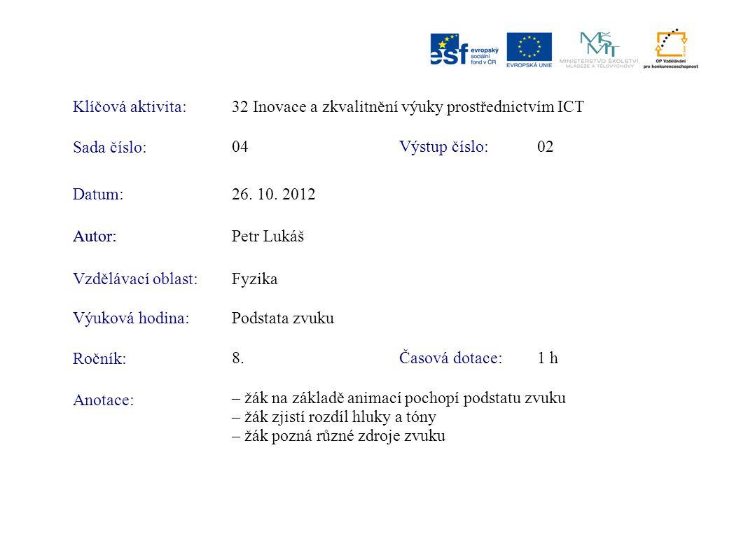 Klíčová aktivita:32 Inovace a zkvalitnění výuky prostřednictvím ICT Sada číslo: Výstup číslo:04 02 Autor:Petr Lukáš Vzdělávací oblast:Fyzika Výuková hodina:Podstata zvuku Ročník: Časová dotace:8.